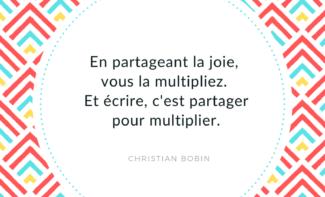 """""""En partageant la joie, vous la multipliez. Et écrire, c'est partager pour multiplier."""" Christian Bobin"""